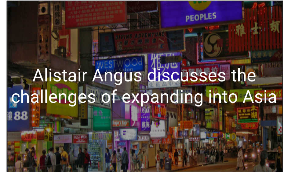 Alistair Angus discusses the challenges of expanding into Asia